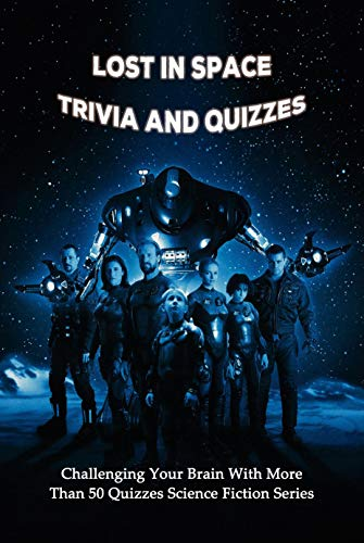 Lost in Space Trivia and Quizzes: Challenging Your Brain With More Than 50 Quizzes Science Fiction Series: Lost in Space Trivia Quiz (English Edition)