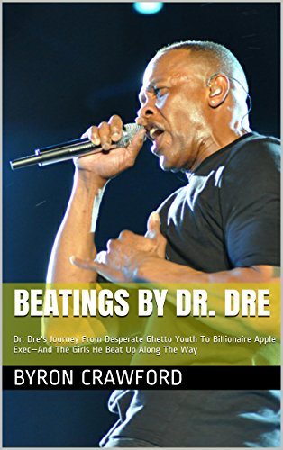 Beatings By Dr. Dre: Dr. Dre's Journey From Desperate Ghetto Youth To Billionaire Apple Exec—And The Girls He Beat Up Along The Way (English Edition)