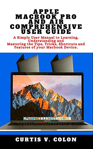 APPLE MACBOOK PRO AND AIR COMPREHENSIVE USER GUIDE: A Simple User Manual to Learning, Understanding and Mastering the Tips, Tricks, Shortcuts and Features of your Macbook Device. (English Edition)