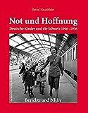 Not und Hoffnung - Deutsche Kinder und die Schweiz 1946-1956: Berichte und Bilder - Bernd Haunfelder