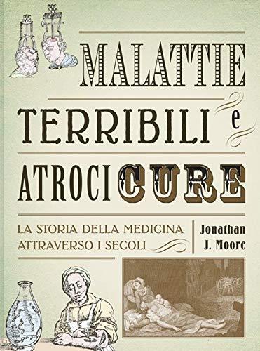Malattie terribili e atroci cure. La storia della medicina attraverso i secoli