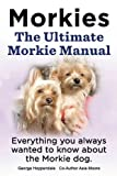 Morkies.  The Ultimate Morkie Owner's Manual.  Morkies Pros and Cons, Training, Health, Grooming, Da...