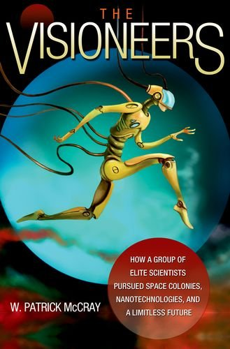 The Visioneers: How a Group of Elite Scientists Pursued Space Colonies, Nanotechnologies, and a Limitless Future by W. Patrick McCray