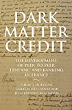 Dark Matter Credit: The Development of Peer-to-Peer Lending and Banking in France (The Princeton Economic History of the Western World)