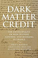 Dark Matter Credit: The Development of Peer-to-Peer Lending and Banking in France (Princeton Economic History of the Western World)