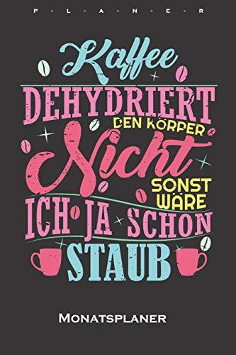 """""""Kaffee dehydriert den Körper nicht, sonst wäre ich ja schon Staub"""" Monatsplaner: Monatsübersicht (Termine, Ziele, Notizen, Wochenplan) für Kaffeeliebhaber"""