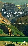 Die kanadische Nacht: Roman von Jörg Magenau