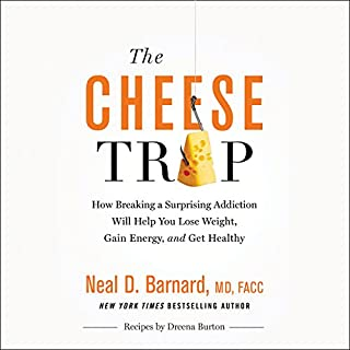 The Cheese Trap     How Breaking a Surprising Addiction Will Help You Lose Weight, Gain Energy, and Get Healthy              Written by:                                                                                                                                 Neal D Barnard,                                                                                        Marilu Henner - foreword                               Narrated by:                                                                                                                                 Joe Knezevich                      Length: 6 hrs and 7 mins     11 ratings     Overall 5.0