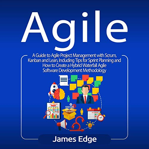 Agile: A Guide to Agile Project Management with Scrum, Kanban, and Lean, Including Tips for Sprint Planning and How to Create a Hybrid Waterfall Agile Software Development Methodology audiobook cover art