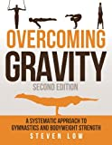 Overcoming Gravity: A Systematic Approach to Gymnastics and Bodyweight Strength (Second Edition) - Steven Low