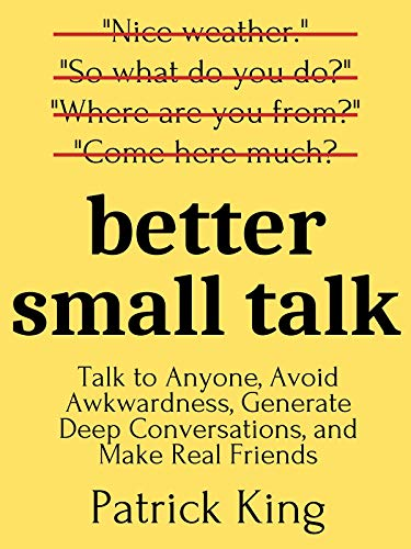 Better Small Talk: Talk to Anyone, Avoid Awkwardness, Generate Deep Conversations, and Make Real Fri