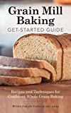 Grain Mill Baking Get-Started Guide: Recipes and Techniques for Confident Whole Grain Baking