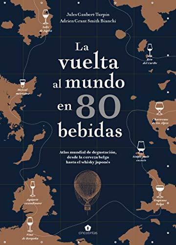 La vuelta al mundo en 80 bebidas. Atlas mundial de degustación, desde la cerveza belga hasta el whisky japonés