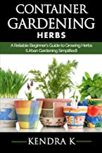 Container Gardening: A Reliable Beginner's Guide to Growing Herbs (Urban Gardening Simplified) (Volume 2)