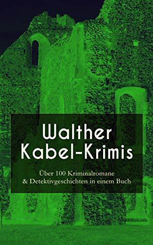 Walther Kabel-Krimis: Über 100 Kriminalromane & Detektivgeschichten in einem Buch: Vier Tote, Das graue Gespenst, Die Liebespost, Der Ring der Borgia, Der hüpfende Teufel, Der Doppelgänger...