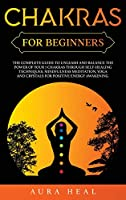 Chakras for Beginners: The Complete Guide to Unleash and Balance the Power of Your 7 Chakras Through Self-Healing Techniques, Mindfulness Meditation, Yoga and Crystals for Positive Energy Awakening
