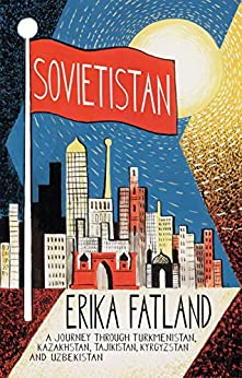Sovietistan: A Journey Through Turkmenistan, Kazakhstan, Tajikistan, Kyrgyzstan and Uzbekistan (English Edition) van [Erika Fatland, Kari Dickson]