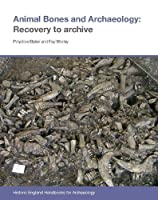 Animal Bones and Archaeology: Recovery to Archive (Historic England Handbooks for Archaeology)