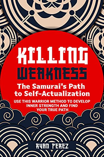 Killing Weakness: The Samurai's Path to Self-Actualization : Use This Warrior Method to Develop Inner Strength and Find Your True Path