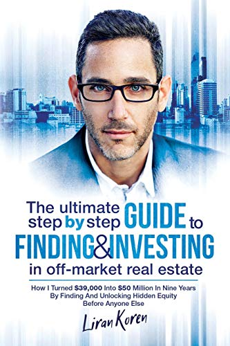 Real Estate Investing Books! - The Ultimate Step By Step Guide To Finding & Investing In Off-Market Real Estate: How I Turned $39,000 Into $50 Million In Nine Years By Finding And Unlocking Hidden Equity Before Anyone Else