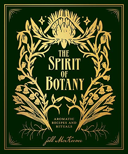 The Spirit of Botany: Aromatic Recipes and Rituals