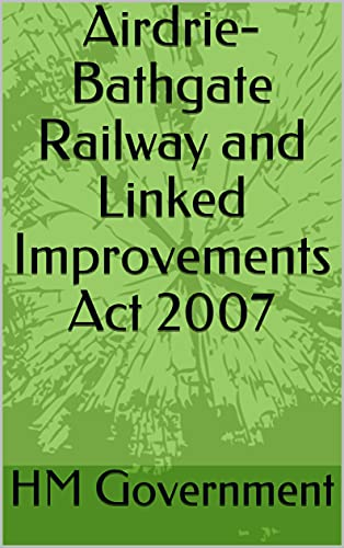 Airdrie-Bathgate Railway and Linked Improvements Act 2007 (English Edition)