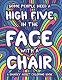 Some People Need A High Five In The Face With A Chair A Snarky Adult Coloring Book: Stress-Free Coloring Pages With Sarcastic Quotes And Relaxing Mandalas, Calming Designs To Color