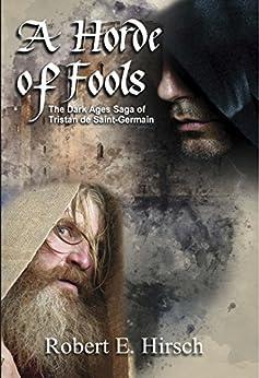 [Robert E. Hirsch]のA Horde of Fools (The Dark Ages Saga of Tristan de Saint-Germain Book 3) (English Edition)