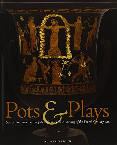 Taplin, .: Pots and Plays - Interactions Between Tragedy Vas: Interactions Between Tragedy and Greek Vase-painting of the Fourth Century B.C.