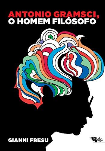 Antonio Gramsci, o homem filosófo: uma biografia intelectual