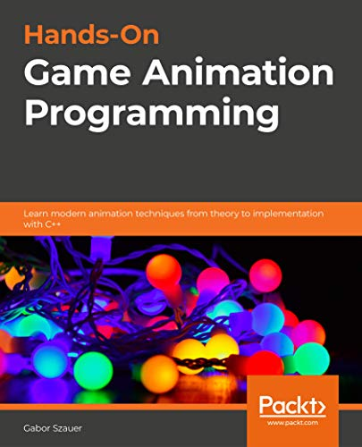 Hands-On Game Animation Programming: Learn modern animation techniques from theory to implementation with C++