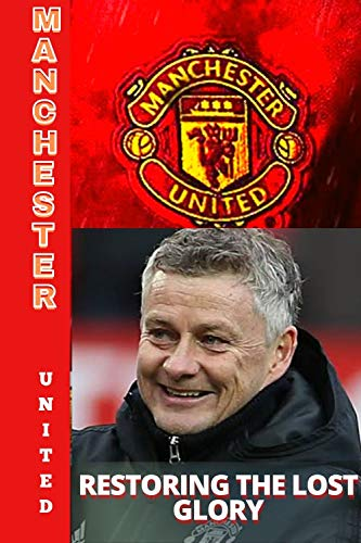 Manchester United: Restoring The Lost Glory - Steps To A Glorious Future