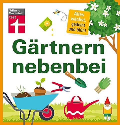 Gärtnern nebenbei: Gezielte, einzelne Themen und Aufgaben rund um Ihren Garten - Extra Service-Kapitel - Ideal für Hobbygärtner - Tipps, praktischen Lösungen: Alles wächst, gedeiht und blüht