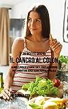 38 Ricette Contro Il Cancro Al Colon: Alimenti Pieni Di Vitamine Che Il Corpo Ha Bisogno Per Combattere Senza Usare Farmaci O Pillole (Italian Edition)