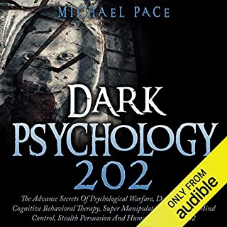 Dark Psychology 202     The Advance Secrets of Psychological Warfare, Dark NLP, Dark Cognitive Behavioral Therapy, Super Manipulation, Kamikaze Mind Control, Stealth Persuasion and Human Psychology 202              By:                                                                                                                                 Michael Pace                               Narrated by:                                                                                                                                 Jim D Johnston                      Length: 3 hrs and 24 mins     82 ratings     Overall 4.0