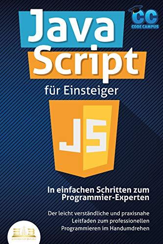 JavaScript für Einsteiger - In einfachen Schritten zum Programmier-Experten: Der leicht verständliche und praxisnahe Leitfaden zum professionellen Programmieren im Handumdrehen