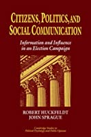 Citizens, Politics and Social Communication: Information and Influence in an Election Campaign (Cambridge Studies in Public Opinion and Political Psychology) by R. Robert Huckfeldt John Sprague(2006-11-02)