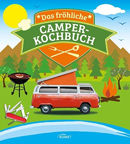 Das fröhliche Camper-Kochbuch: Die besten Rezepte für Pfanne, Grill und Topf