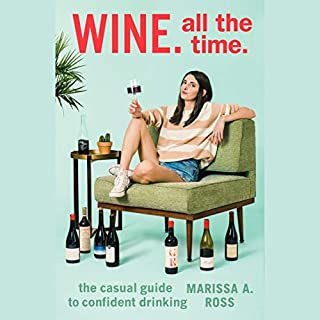 Wine. All the Time.     The Casual Guide to Confident Drinking              By:                                                                                                                                 Marissa A. Ross                               Narrated by:                                                                                                                                 Marissa A. Ross                      Length: 5 hrs and 41 mins     135 ratings     Overall 4.4