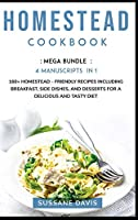 Homestead Cookbook: MEGA BUNDLE - 4 Manuscripts in 1 - 160+ Homestead - friendly recipes including breakfast, side dishes, and desserts for a delicious and tasty diet