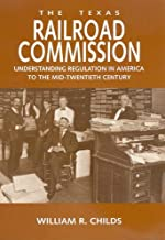 The Texas Railroad Commission: Understanding Regulation in America to the Mid-twentieth Century (Kenneth E. Montague Series in Oil and Business History Book 17)