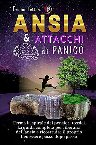 ANSIA E ATTACCHI DI PANICO: Ferma la spirale dei pensieri tossici. La guida completa per liberarsi dell'ansia e ricostruire il proprio benessere passo dopo passo