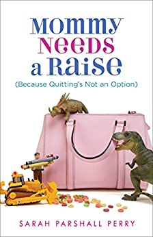 Mommy Needs a Raise (Because Quitting's Not an Option) by [Sarah Parshall Perry]