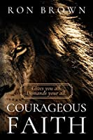 Courageous Faith: Gives you all. Demands your all