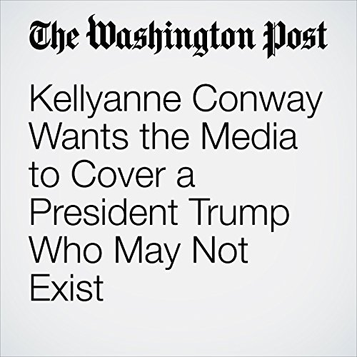 Kellyanne Conway Wants the Media to Cover a President Trump Who May Not Exist copertina