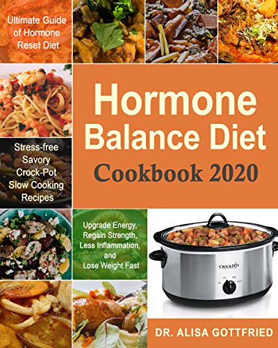 Hormone Balance Diet  Cookbook 2020: Ultimate Guide of Hormone Reset Diet| Upgrade Energy, Regain Strength, Less Inflammation, and Lose Weight Fast| Stress-free Savory Crock-Pot Slow Cooking Recipes by [Dr. Alisa Gottfried]