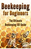 Beekeeping for Beginners: The Ultimate Beekeeping 101 Guide