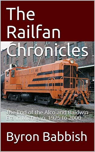 The Railfan Chronicles: The End of the Alco and Baldwin Era in Michigan, 1975 to 2000 (English Edition)