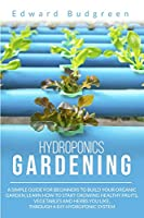 Hydroponics Gardening: A Simple Guide For Beginners To Build Your Organic Garden. Learn How To Start Growing Healthy Fruits, Vegetables And Herbs You Like, Through A DIY Hydroponic System