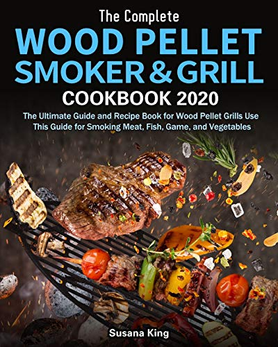 The Complete Wood Pellet Smoker and Grill Cookbook 2020: The Ultimate Guide and Recipe Book for Wood Pellet Grills Use This Guide for Smoking Meat, Fish, Game, and Vegetables